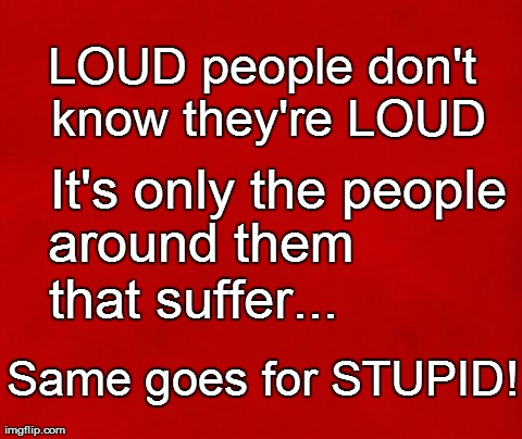 Loud/Stupid people