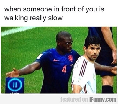 When Someone In Front Of You Is Walking Really…